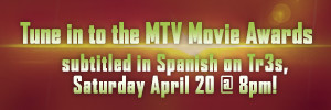 Tune in to the MTV Movie Awards subtitled in Spanish on Tr3s, Saturday April 20 @ 8pm!