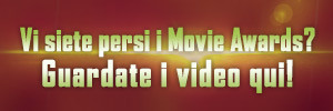 Vi siete persi i Movie Awards? Guardate i video qui!